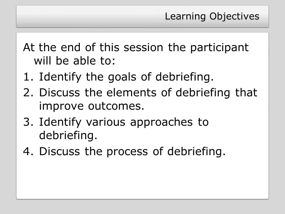 At the end of this session the participant will be able to: 1.Identify the goals of debriefing.