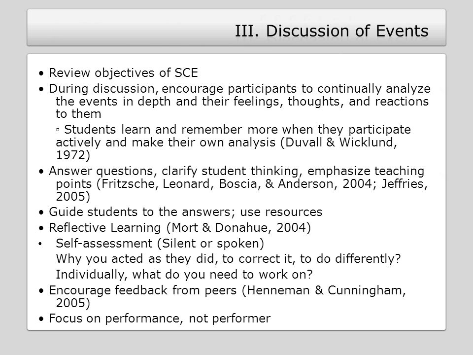 Review objectives of SCE During discussion, encourage participants to continually analyze the events in depth and their feelings, thoughts, and reactions to them ▫ Students learn and remember more when they participate actively and make their own analysis (Duvall & Wicklund, 1972) Answer questions, clarify student thinking, emphasize teaching points (Fritzsche, Leonard, Boscia, & Anderson, 2004; Jeffries, 2005) Guide students to the answers; use resources Reflective Learning (Mort & Donahue, 2004) Self-assessment (Silent or spoken) Why you acted as they did, to correct it, to do differently.