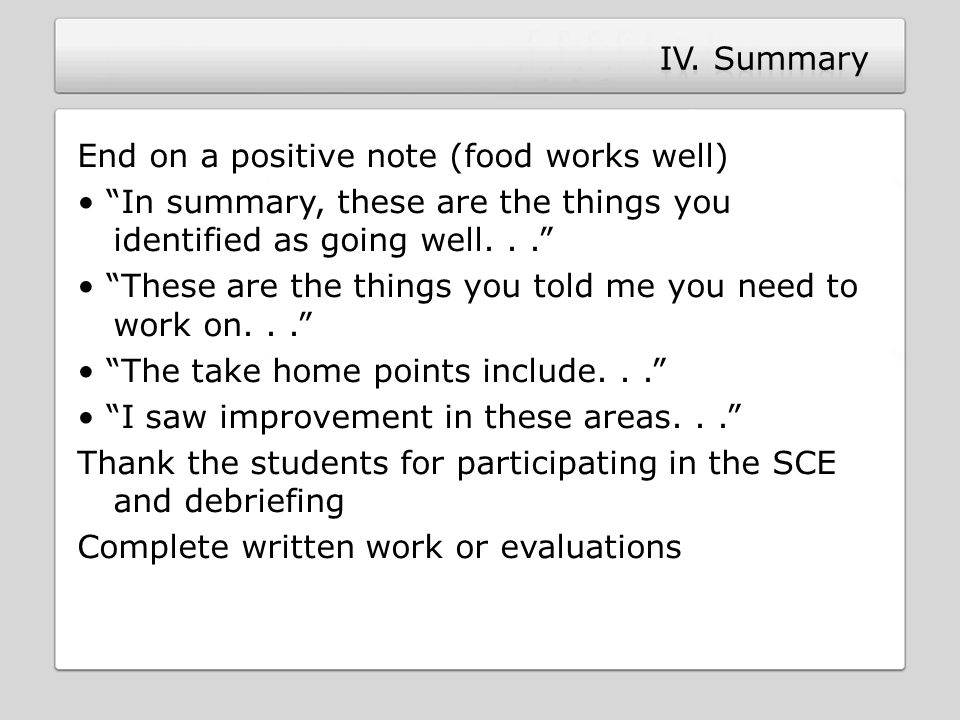 End on a positive note (food works well) In summary, these are the things you identified as going well... These are the things you told me you need to work on... The take home points include... I saw improvement in these areas... Thank the students for participating in the SCE and debriefing Complete written work or evaluations