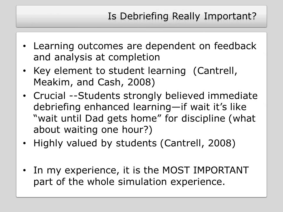 Learning outcomes are dependent on feedback and analysis at completion Key element to student learning (Cantrell, Meakim, and Cash, 2008) Crucial --Students strongly believed immediate debriefing enhanced learning—if wait it's like wait until Dad gets home for discipline (what about waiting one hour ) Highly valued by students (Cantrell, 2008) In my experience, it is the MOST IMPORTANT part of the whole simulation experience.