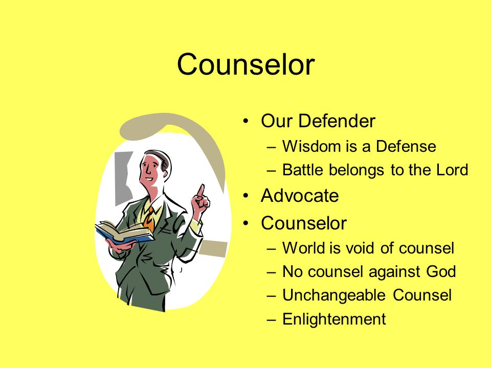 Counselor Our Defender –Wisdom is a Defense –Battle belongs to the Lord Advocate Counselor –World is void of counsel –No counsel against God –Unchangeable Counsel –Enlightenment