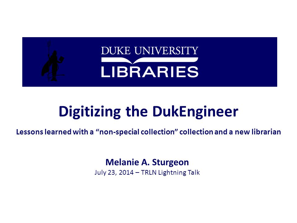 Digitizing the DukEngineer Lessons learned with a non-special collection collection and a new librarian Melanie A.