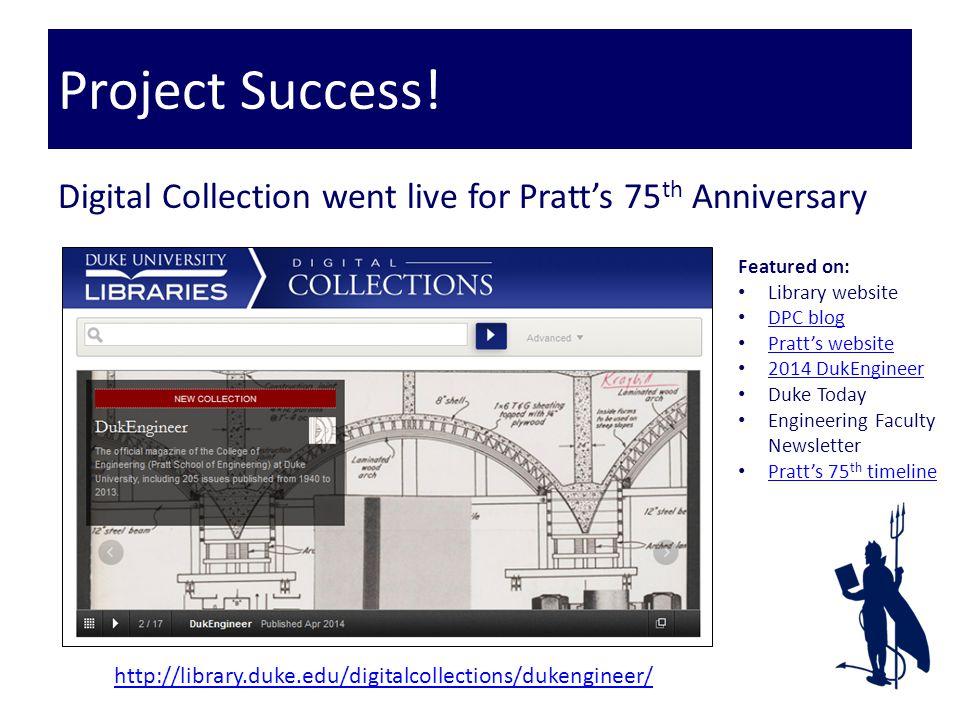 Digital Collection went live for Pratt's 75 th Anniversary Project Success! Featured on: Library website DPC blog Pratt's website 2014 DukEngineer Duk