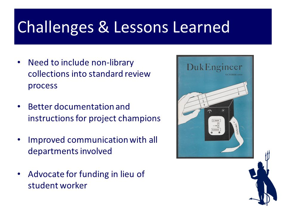 Challenges & Lessons Learned Need to include non-library collections into standard review process Better documentation and instructions for project champions Improved communication with all departments involved Advocate for funding in lieu of student worker