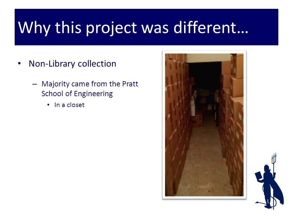 Why this project was different… Non-Library collection – Majority came from the Pratt School of Engineering In a closet Under the stairs