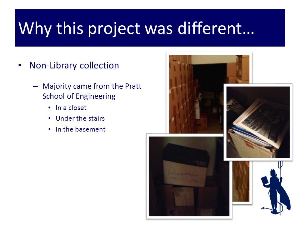 Why this project was different… Non-Library collection – Majority came from the Pratt School of Engineering In a closet Under the stairs In the basement