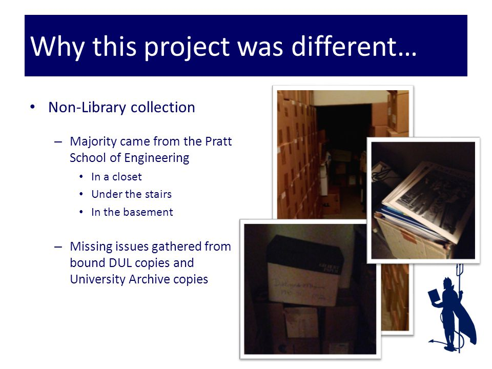 Why this project was different… Non-Library collection – Majority came from the Pratt School of Engineering In a closet Under the stairs In the basement – Missing issues gathered from bound DUL copies and University Archive copies
