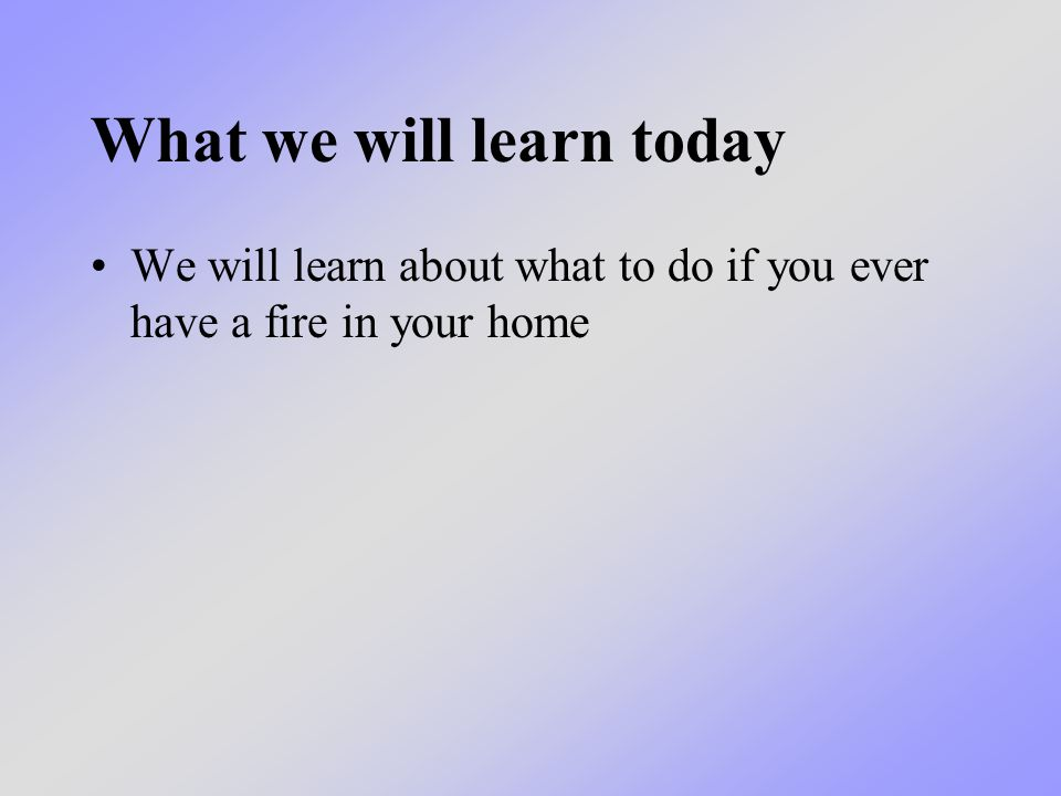 What we will learn today We will learn about what to do if you ever have a fire in your home