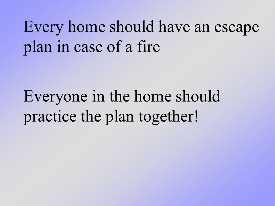Every home should have an escape plan in case of a fire Everyone in the home should practice the plan together!