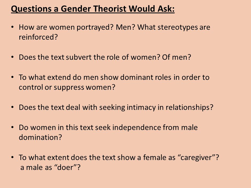 Questions a Gender Theorist Would Ask: How are women portrayed? Men? What stereotypes are reinforced? Does the text subvert the role of women? Of men?