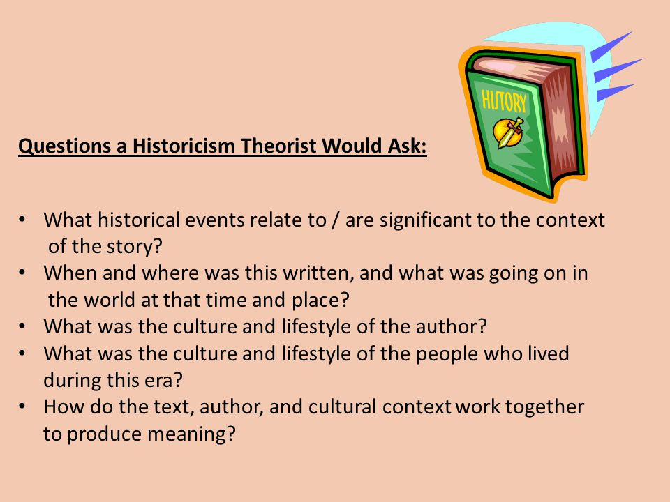 Questions a Historicism Theorist Would Ask: What historical events relate to / are significant to the context of the story? When and where was this wr
