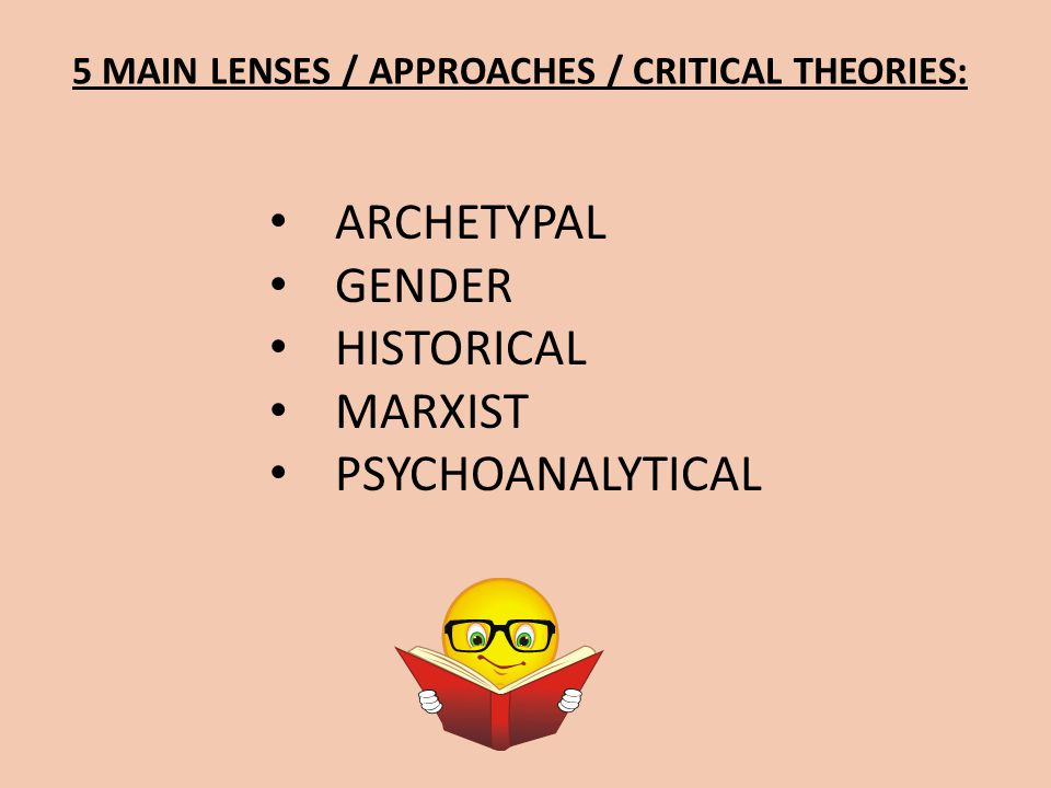 5 MAIN LENSES / APPROACHES / CRITICAL THEORIES: ARCHETYPAL GENDER HISTORICAL MARXIST PSYCHOANALYTICAL