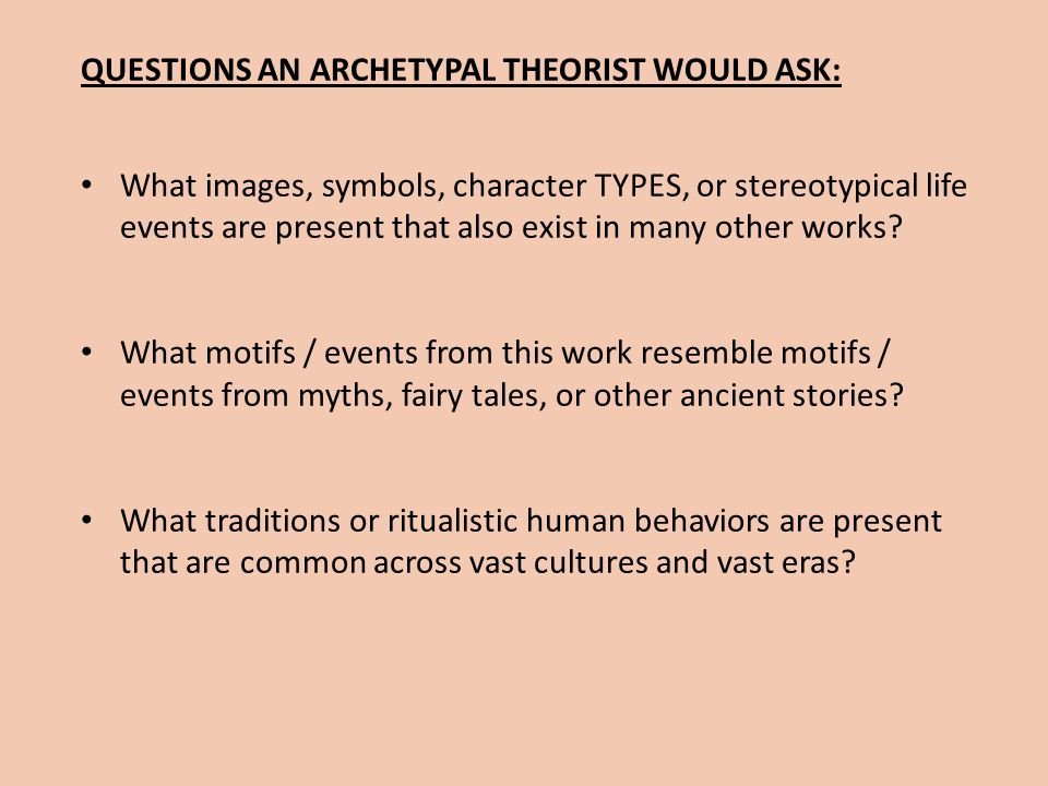 QUESTIONS AN ARCHETYPAL THEORIST WOULD ASK: What images, symbols, character TYPES, or stereotypical life events are present that also exist in many ot