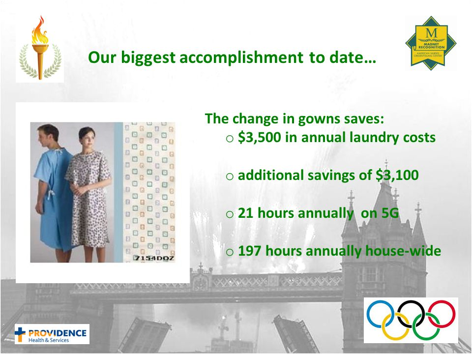 Our biggest accomplishment to date… The change in gowns saves: o $3,500 in annual laundry costs o additional savings of $3,100 o 21 hours annually on 5G o 197 hours annually house-wide