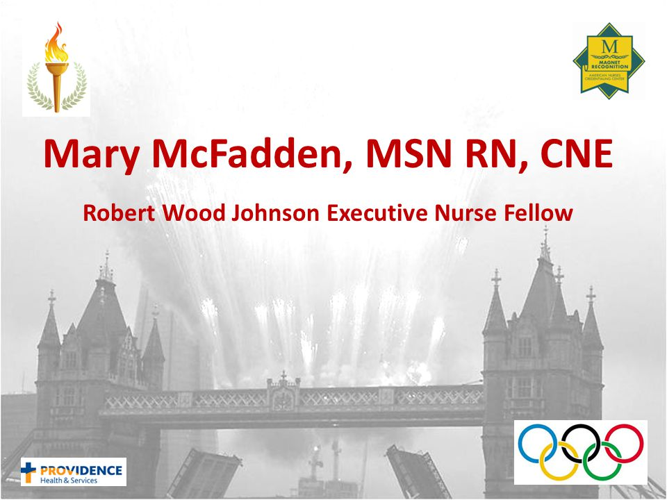 Mary McFadden, MSN RN, CNE Robert Wood Johnson Executive Nurse Fellow