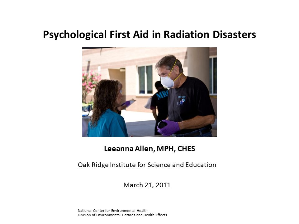 Objectives Identify the unique psychological effects of radiation disasters Define skills and techniques used when performing psychological first aid in radiation disasters