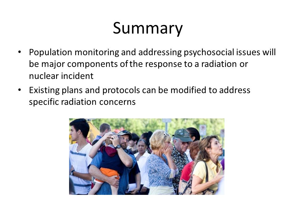 Summary Population monitoring and addressing psychosocial issues will be major components of the response to a radiation or nuclear incident Existing plans and protocols can be modified to address specific radiation concerns