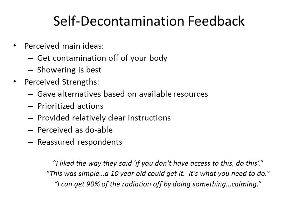 Self-Decontamination Feedback Perceived main ideas: – Get contamination off of your body – Showering is best Perceived Strengths: – Gave alternatives based on available resources – Prioritized actions – Provided relatively clear instructions – Perceived as do-able – Reassured respondents I liked the way they said 'if you don't have access to this, do this'. This was simple…a 10 year old could get it.