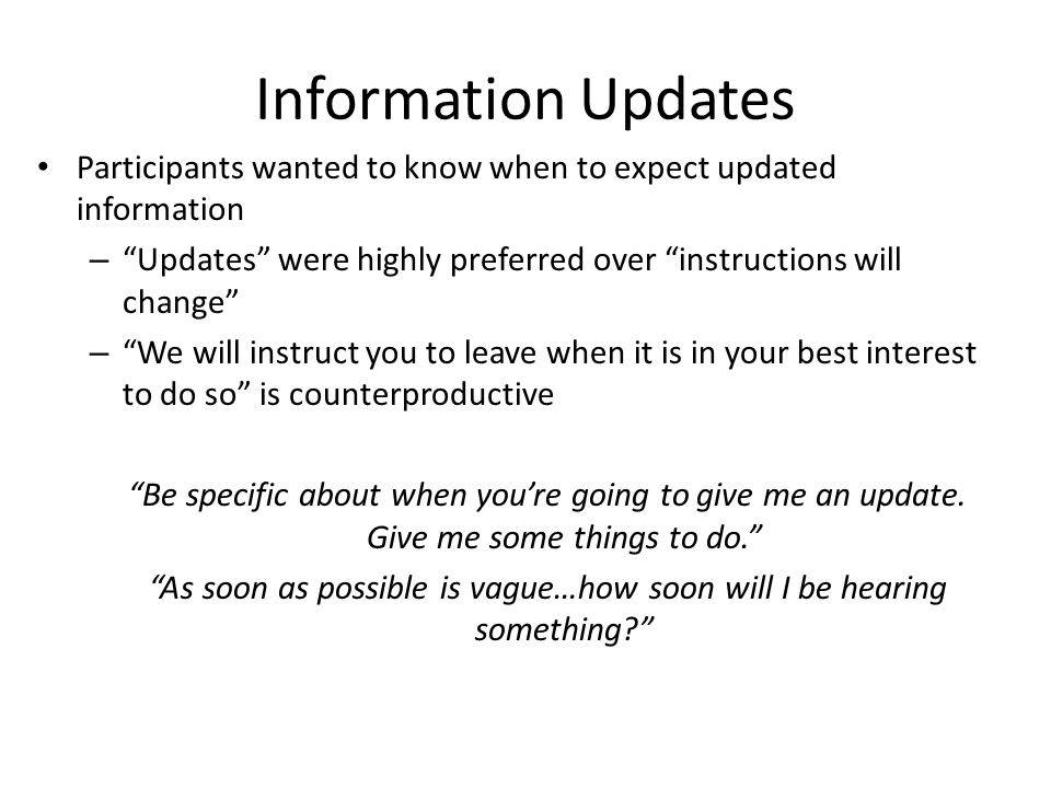 Information Updates Participants wanted to know when to expect updated information – Updates were highly preferred over instructions will change – We will instruct you to leave when it is in your best interest to do so is counterproductive Be specific about when you're going to give me an update.