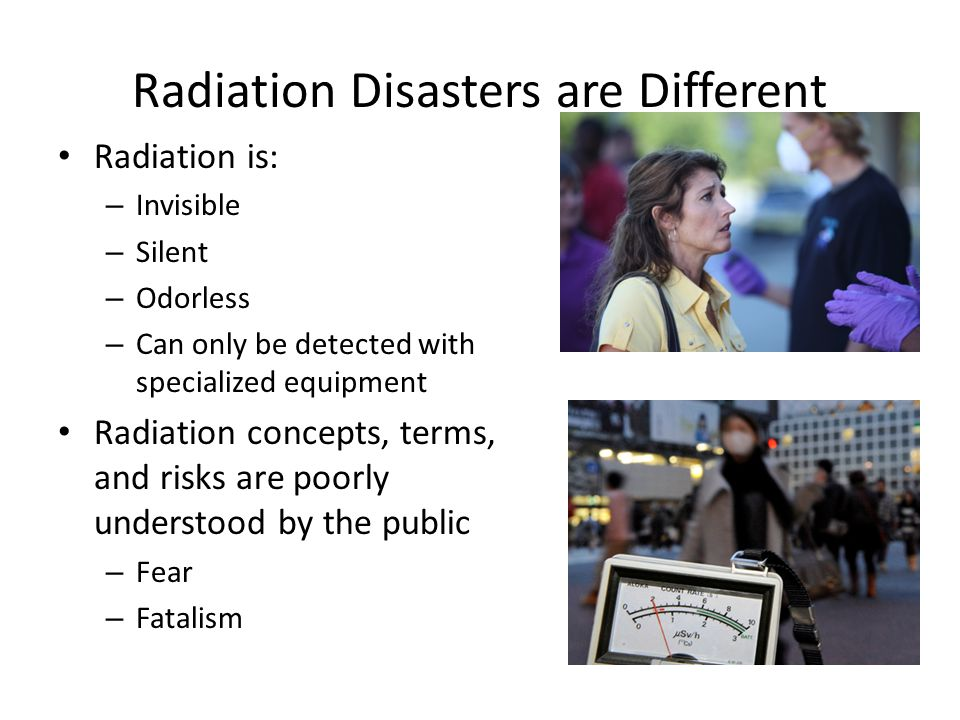Radiation Disasters are Different Radiation is: – Invisible – Silent – Odorless – Can only be detected with specialized equipment Radiation concepts, terms, and risks are poorly understood by the public – Fear – Fatalism