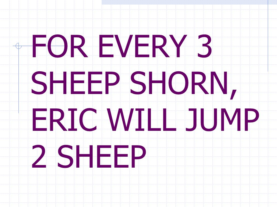 FOR EVERY 3 SHEEP SHORN, ERIC WILL JUMP 2 SHEEP