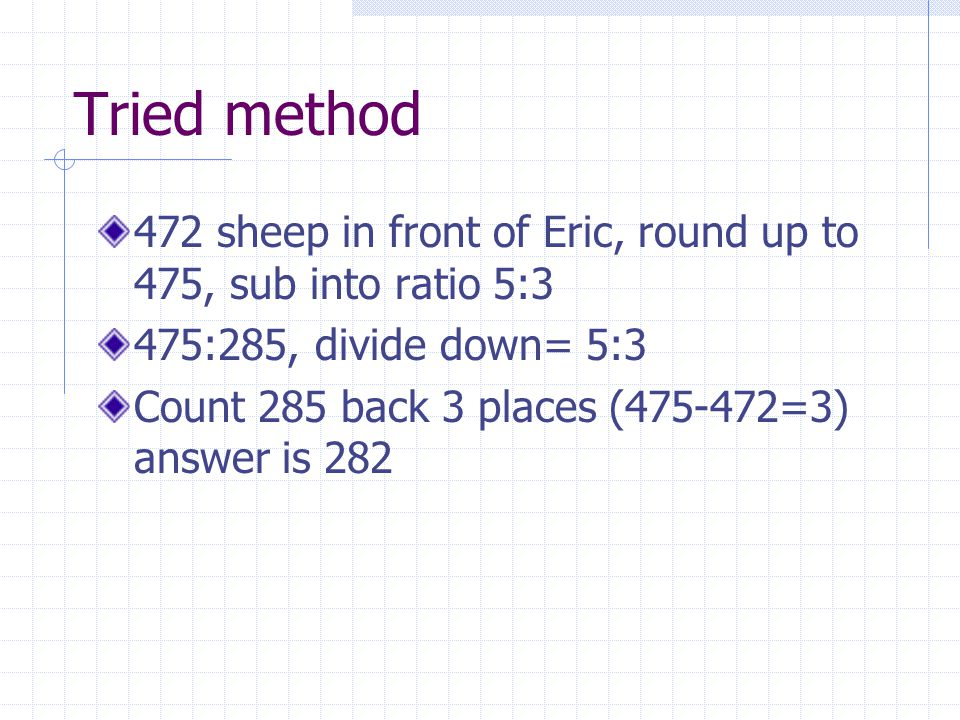 Tried method 472 sheep in front of Eric, round up to 475, sub into ratio 5:3 475:285, divide down= 5:3 Count 285 back 3 places (475-472=3) answer is 282