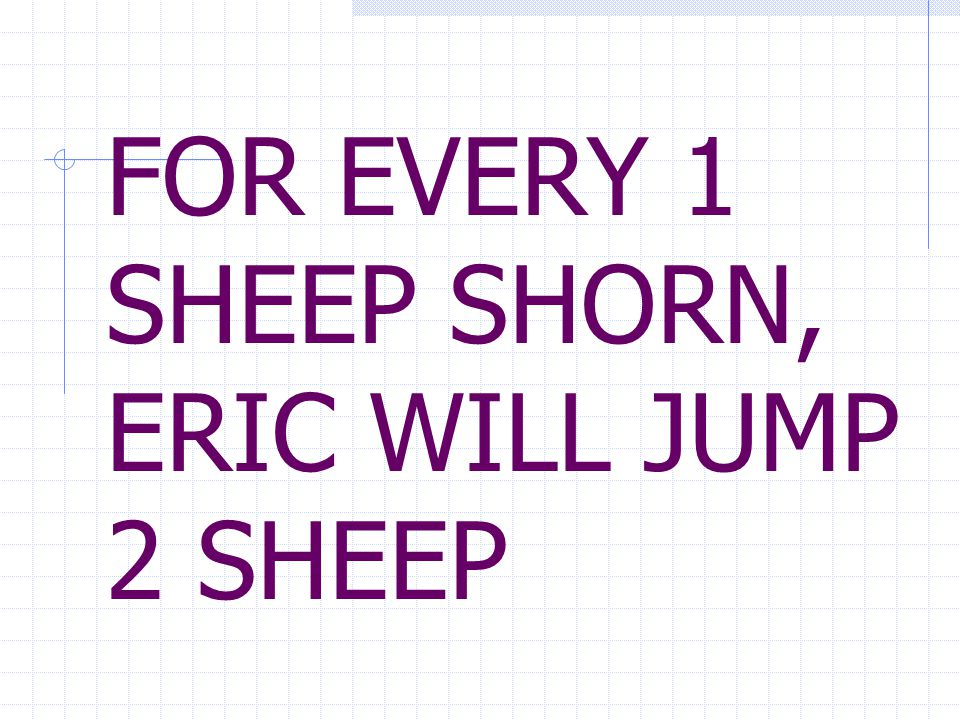 FOR EVERY 1 SHEEP SHORN, ERIC WILL JUMP 2 SHEEP
