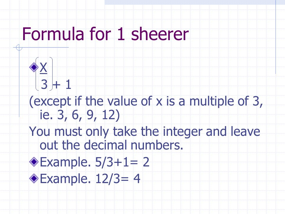 Formula for 1 sheerer X 3 + 1 (except if the value of x is a multiple of 3, ie. 3, 6, 9, 12) You must only take the integer and leave out the decimal