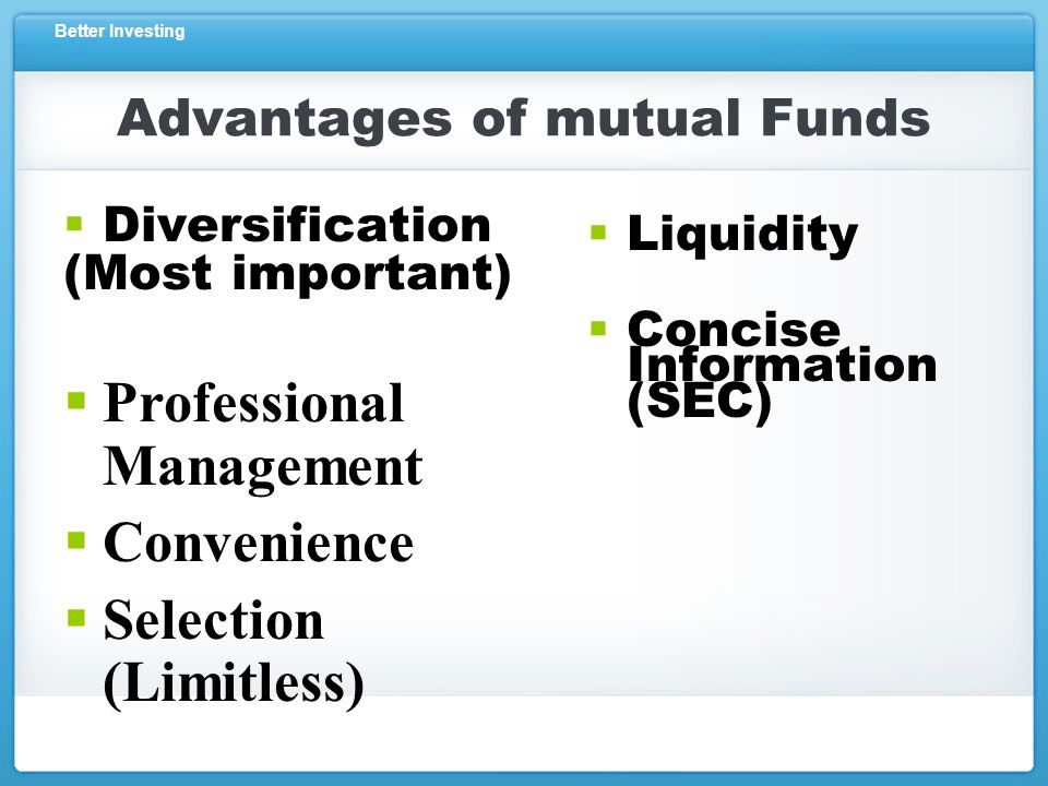 Better Investing  Diversification (Most important)  Liquidity  Concise Information (SEC)  Professional Management  Convenience  Selection (Limitless) Advantages of mutual Funds