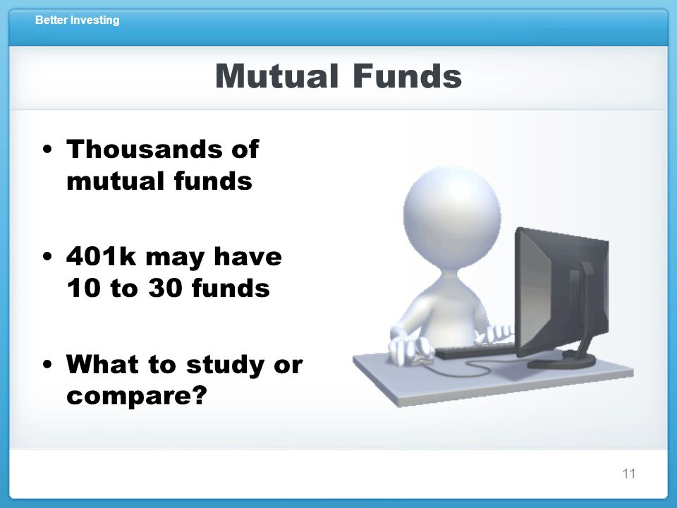 Better Investing Mutual Funds Thousands of mutual funds 401k may have 10 to 30 funds What to study or compare.