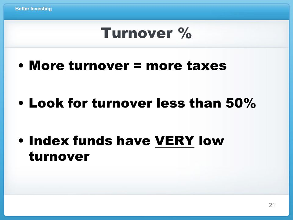 Better Investing Turnover % More turnover = more taxes Look for turnover less than 50% Index funds have VERY low turnover 21