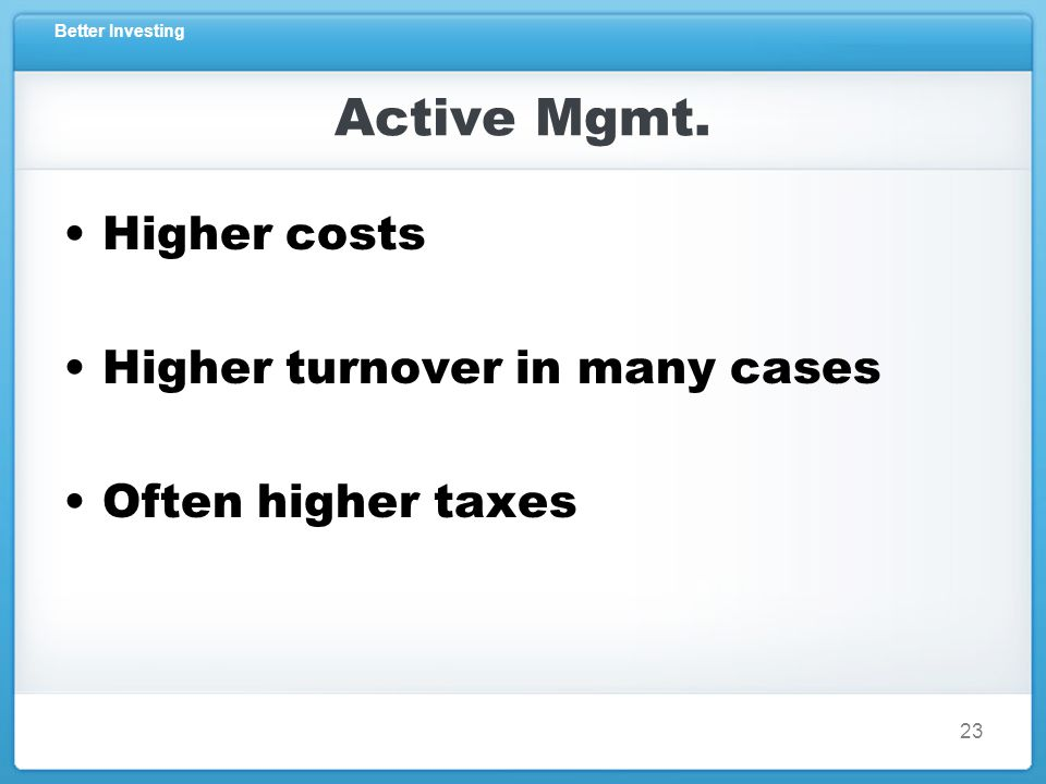 Better Investing Active Mgmt. Higher costs Higher turnover in many cases Often higher taxes 23