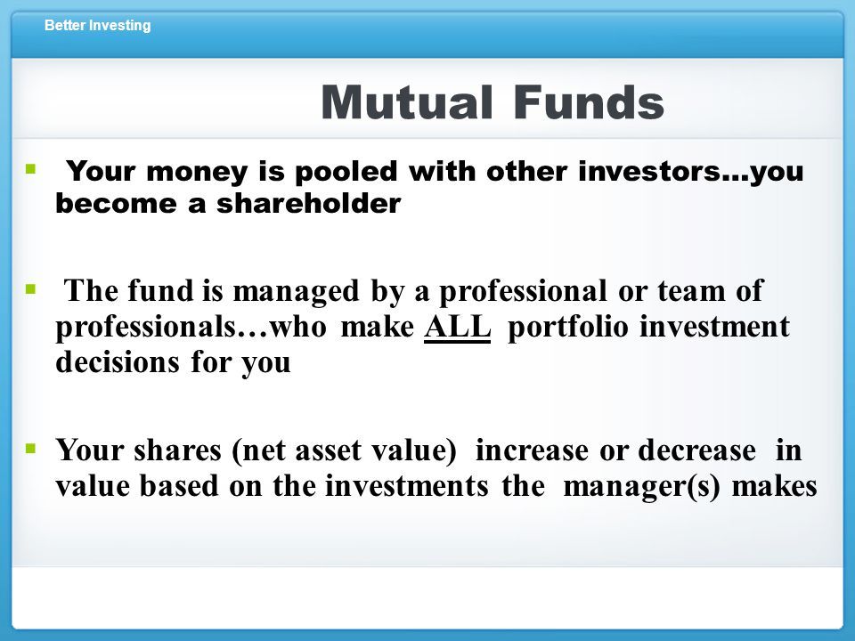 Better Investing Mutual Funds  Your money is pooled with other investors…you become a shareholder  The fund is managed by a professional or team of professionals…who make ALL portfolio investment decisions for you  Your shares (net asset value) increase or decrease in value based on the investments the manager(s) makes