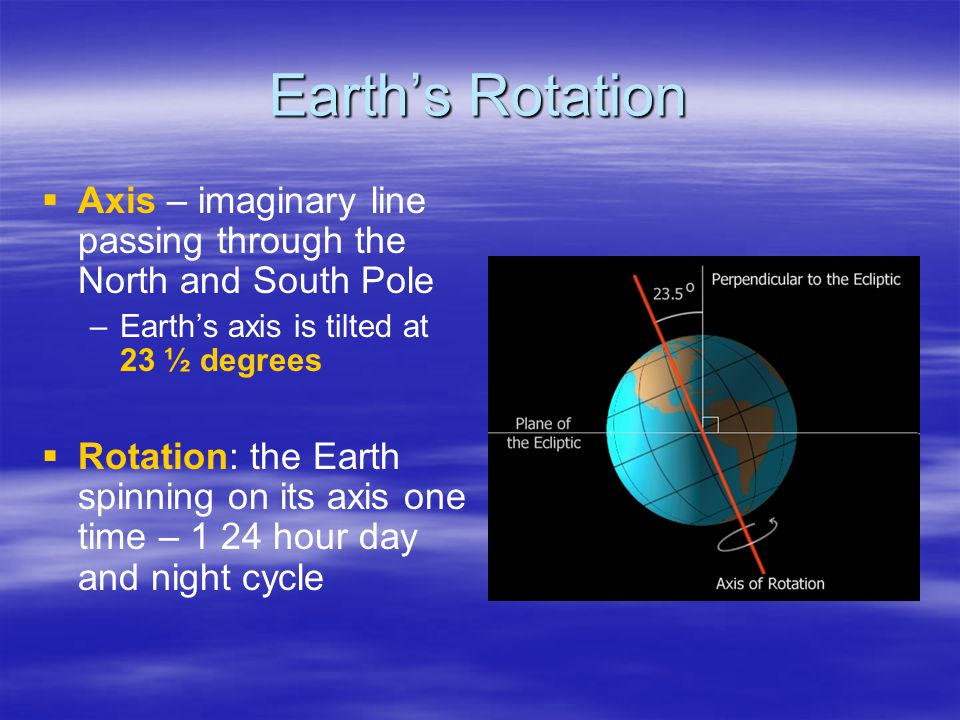Earth's Rotation   Axis – imaginary line passing through the North and South Pole – –Earth's axis is tilted at 23 ½ degrees   Rotation: the Earth spinning on its axis one time – 1 24 hour day and night cycle
