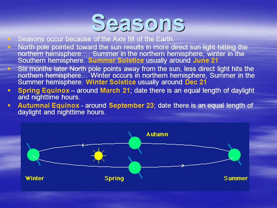 Seasons   Seasons occur because of the Axis tilt of the Earth.   North pole pointed toward the sun results in more direct sun light hitting the no