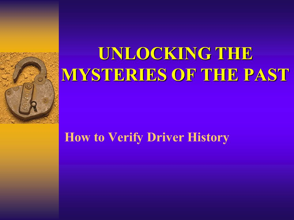 UNLOCKING THE MYSTERIES OF THE PAST How to Verify Driver History