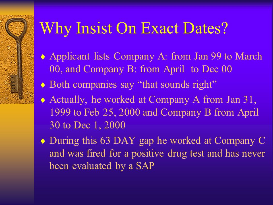 "Why Insist On Exact Dates?  Applicant lists Company A: from Jan 99 to March 00, and Company B: from April to Dec 00  Both companies say ""that sounds"