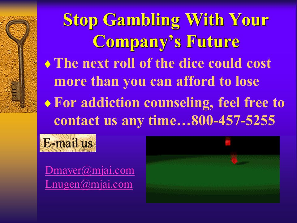 Stop Gambling With Your Company's Future  The next roll of the dice could cost more than you can afford to lose  For addiction counseling, feel free