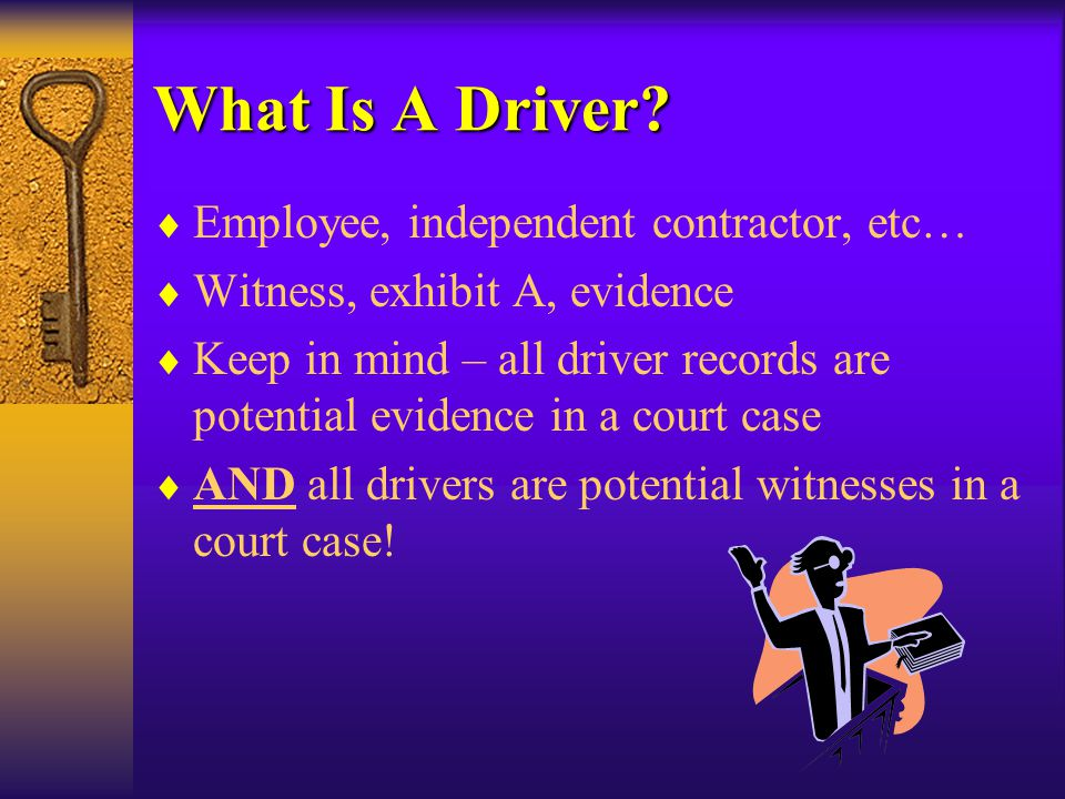 What Is A Driver?  Employee, independent contractor, etc…  Witness, exhibit A, evidence  Keep in mind – all driver records are potential evidence i
