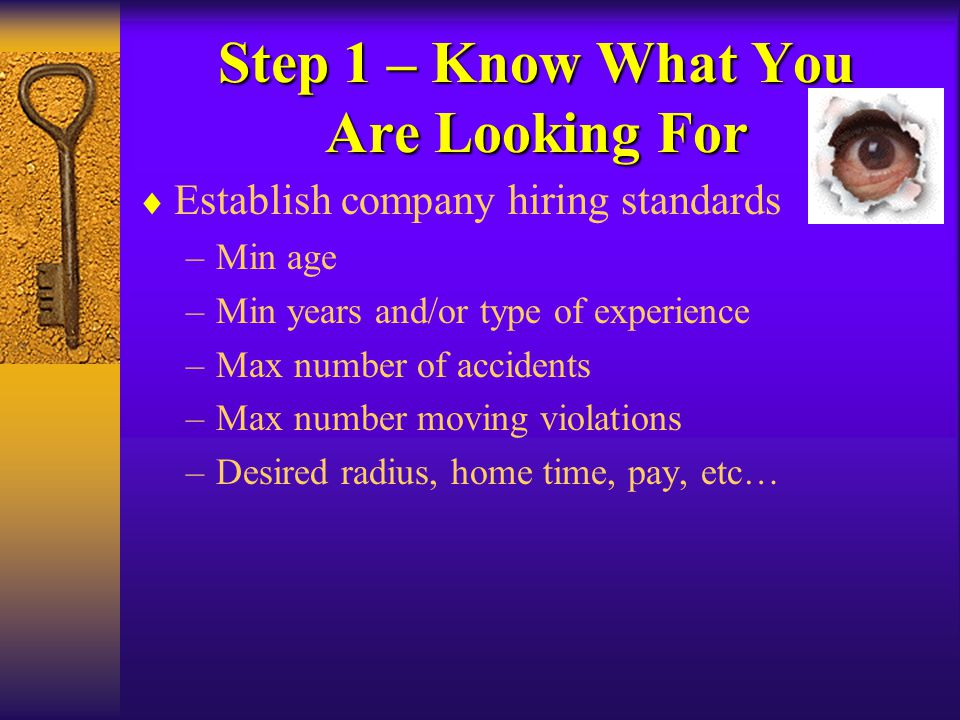 Step 1 – Know What You Are Looking For  Establish company hiring standards –Min age –Min years and/or type of experience –Max number of accidents –Ma