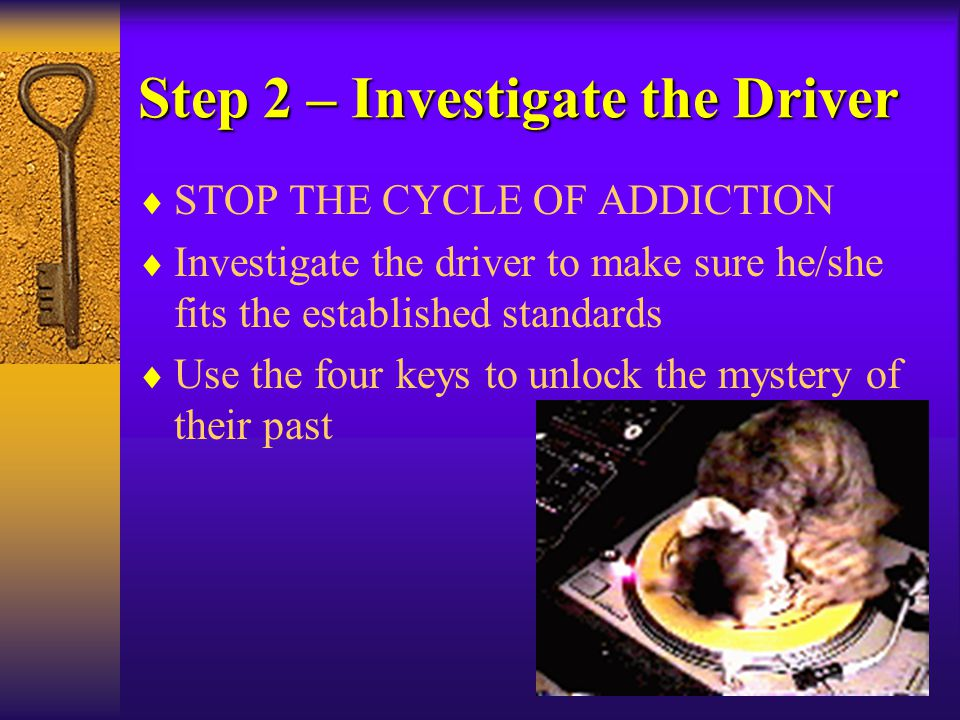 Step 2 – Investigate the Driver  STOP THE CYCLE OF ADDICTION  Investigate the driver to make sure he/she fits the established standards  Use the fo