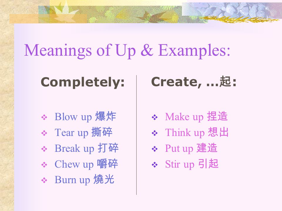 Meanings of Up & Examples: Completely:  Blow up 爆炸  Tear up 撕碎  Break up 打碎  Chew up 嚼碎  Burn up 燒光 Create, …起:…起:  Make up 捏造  Think up 想出  Put up 建造  Stir up 引起