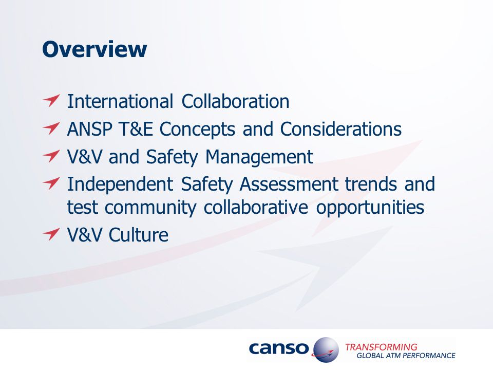 Overview International Collaboration ANSP T&E Concepts and Considerations V&V and Safety Management Independent Safety Assessment trends and test community collaborative opportunities V&V Culture