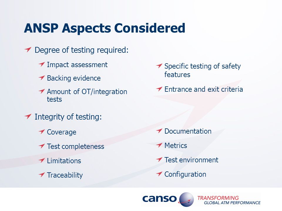 ANSP Aspects Considered Degree of testing required: Impact assessment Backing evidence Amount of OT/integration tests Integrity of testing: Coverage Test completeness Limitations Traceability Documentation Metrics Test environment Configuration Specific testing of safety features Entrance and exit criteria