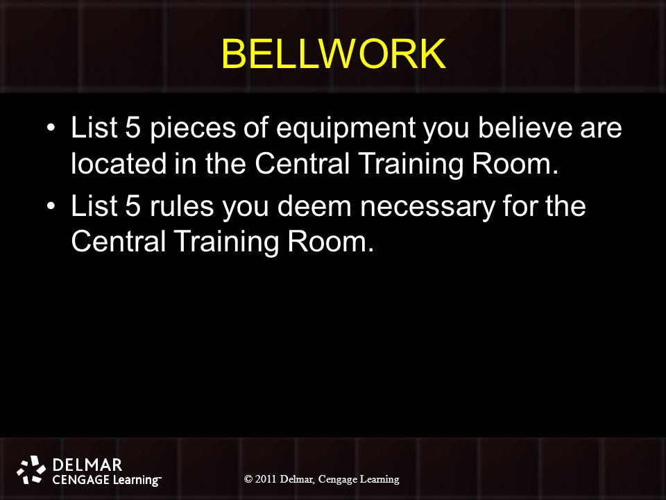 © 2010 Delmar, Cengage Learning 1 © 2011 Delmar, Cengage Learning BELLWORK List 5 pieces of equipment you believe are located in the Central Training Room.