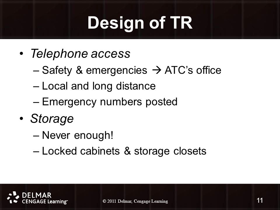 © 2010 Delmar, Cengage Learning 11 © 2011 Delmar, Cengage Learning 11 Design of TR Telephone access –Safety & emergencies  ATC's office –Local and long distance –Emergency numbers posted Storage –Never enough.