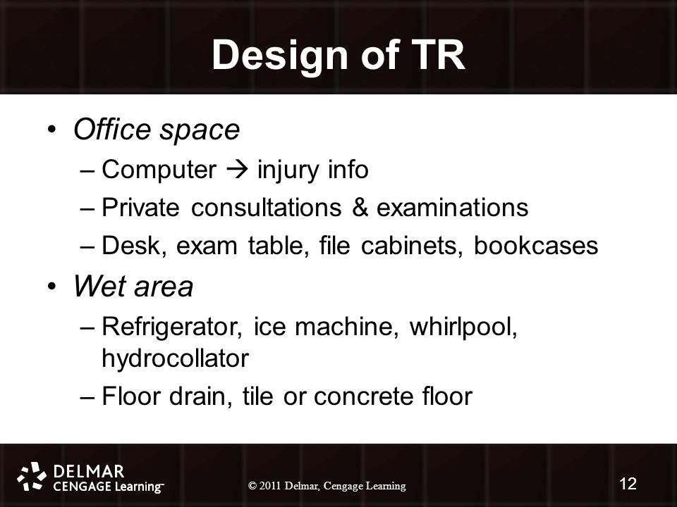 © 2010 Delmar, Cengage Learning 12 © 2011 Delmar, Cengage Learning 12 Design of TR Office space –Computer  injury info –Private consultations & examinations –Desk, exam table, file cabinets, bookcases Wet area –Refrigerator, ice machine, whirlpool, hydrocollator –Floor drain, tile or concrete floor