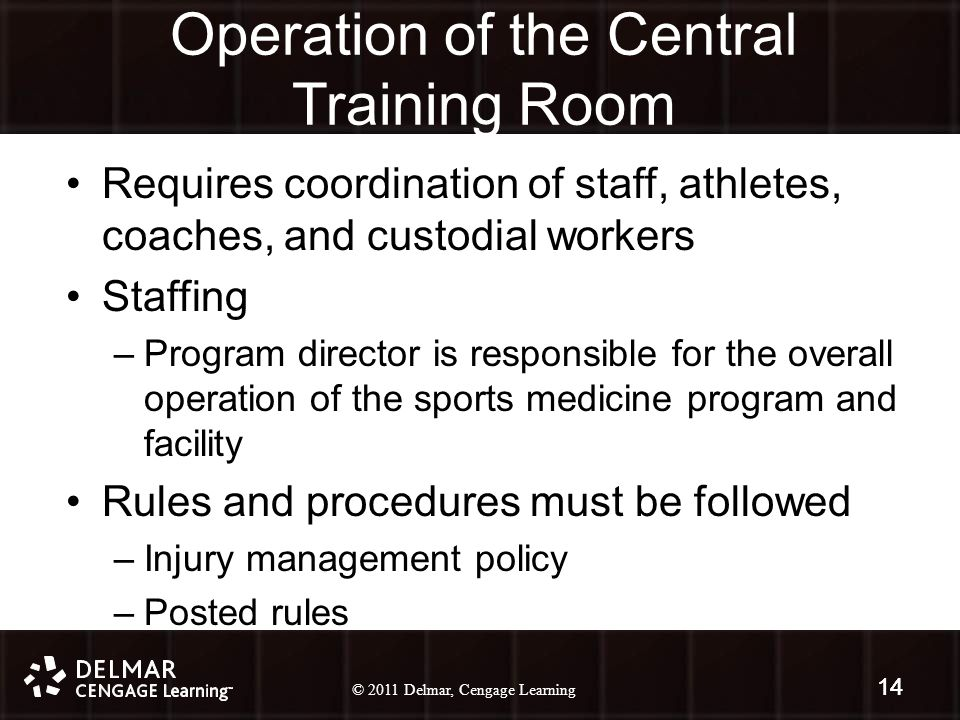 © 2010 Delmar, Cengage Learning 14 © 2011 Delmar, Cengage Learning 14 Operation of the Central Training Room Requires coordination of staff, athletes, coaches, and custodial workers Staffing –Program director is responsible for the overall operation of the sports medicine program and facility Rules and procedures must be followed –Injury management policy –Posted rules 14