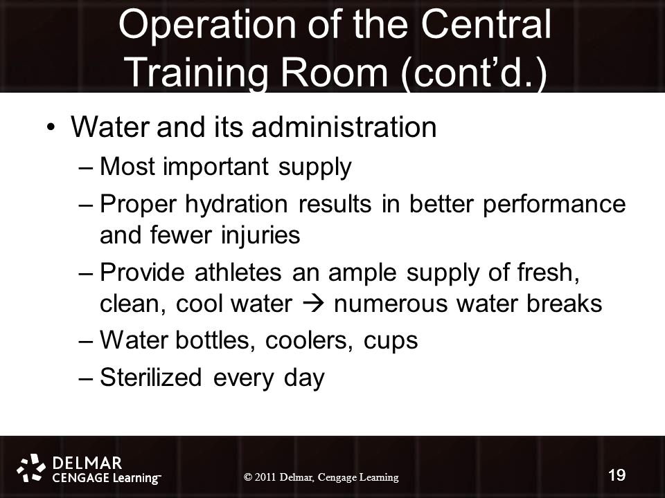 © 2010 Delmar, Cengage Learning 19 © 2011 Delmar, Cengage Learning 19 Water and its administration –Most important supply –Proper hydration results in better performance and fewer injuries –Provide athletes an ample supply of fresh, clean, cool water  numerous water breaks –Water bottles, coolers, cups –Sterilized every day 19 Operation of the Central Training Room (cont'd.)
