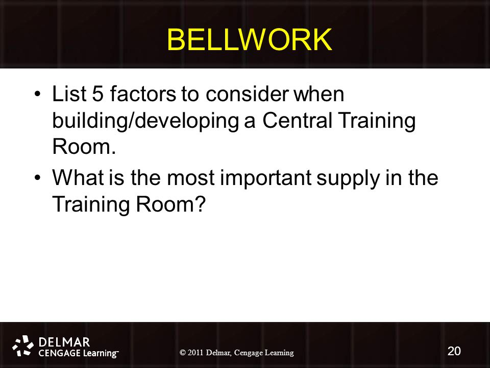 © 2010 Delmar, Cengage Learning 20 © 2011 Delmar, Cengage Learning BELLWORK List 5 factors to consider when building/developing a Central Training Room.